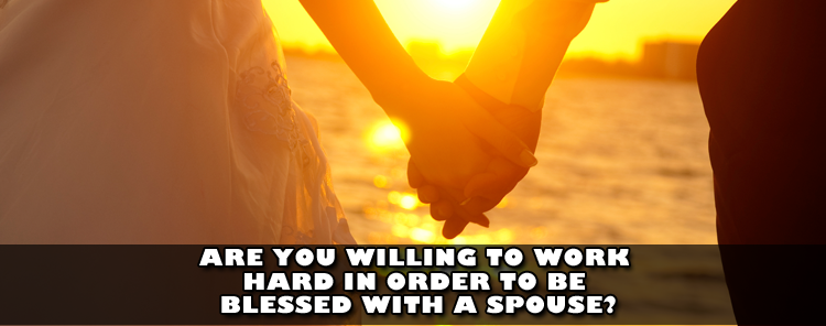 Are You Willing To Work Hard in Order to be Blessed With a Spouse? [video/sermon]