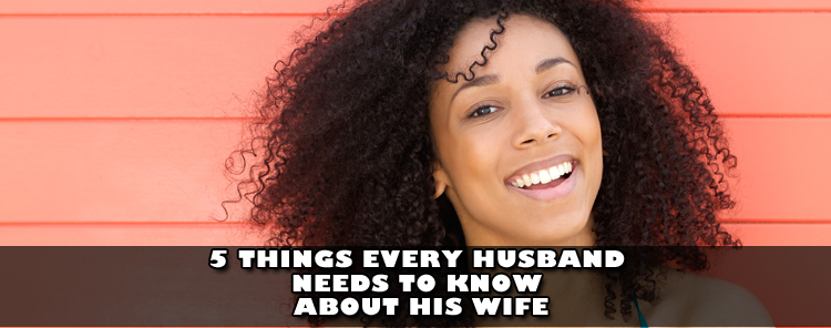 5 Things Every Husband Needs to Know About His Wife [blog/reflection]