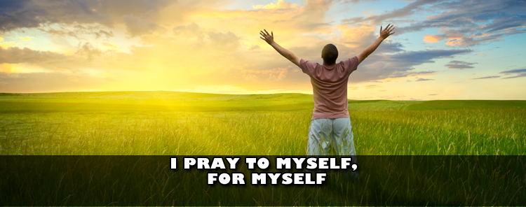 I Pray to Myself, for Myself [blog/reflection]