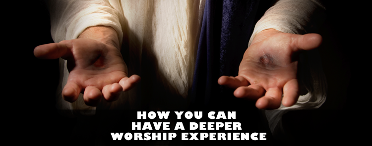 How You Can Have a Deeper Worship Experience [blog/article]