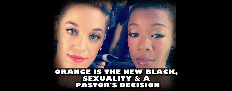 Orange Is The New Black, Sexuality & A Pastor's Decision [blog/article]