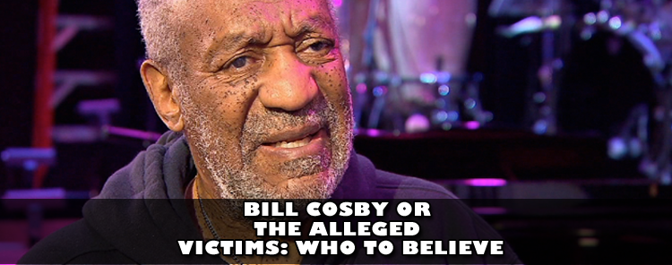 Bill Cosby or The Alleged Victims: Who to Believe