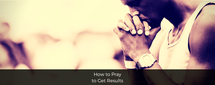 How to Pray to Get Results