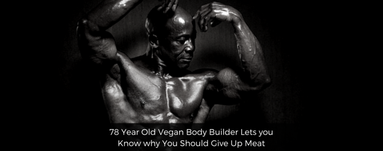 78 Year Old Vegan Body Builder Lets you Know why You Should Give Up Meat [video/blog]