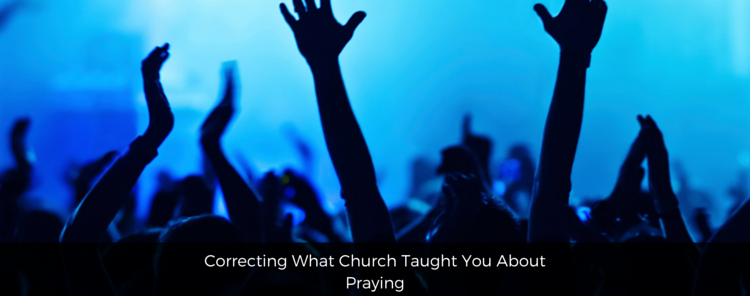 Correcting What Church Taught You About Praying [blog/reflection]